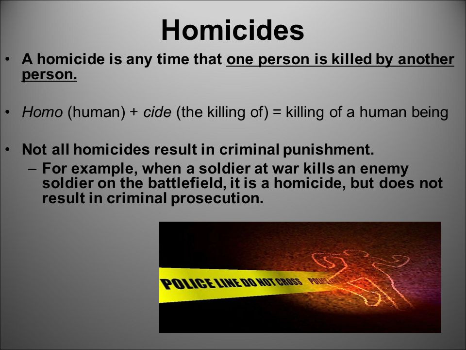 Homicides A homicide is any time that one person is killed by another person. Homo (human) + cide (the killing of) = killing of a human being.