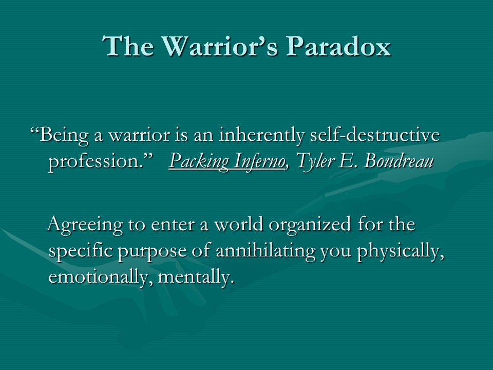 The Warrior's Paradox Being a warrior is an inherently self-destructive profession. Packing Inferno, Tyler E. Boudreau.