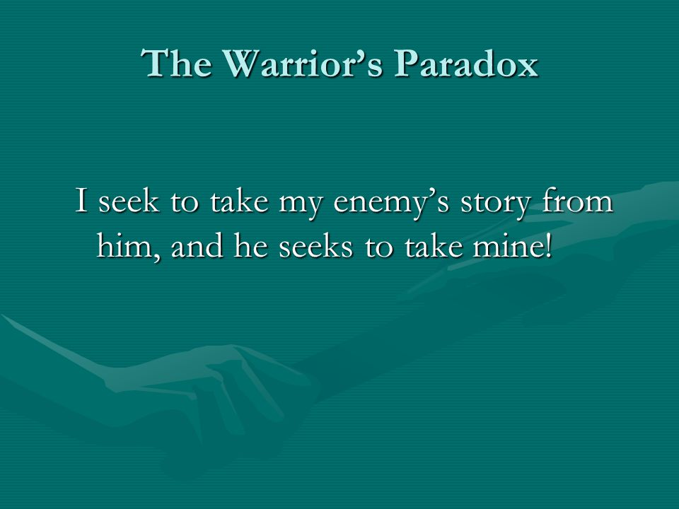 The Warrior's Paradox I seek to take my enemy's story from him, and he seeks to take mine!