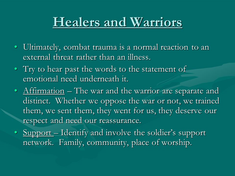 Healers and Warriors Ultimately, combat trauma is a normal reaction to an external threat rather than an illness.
