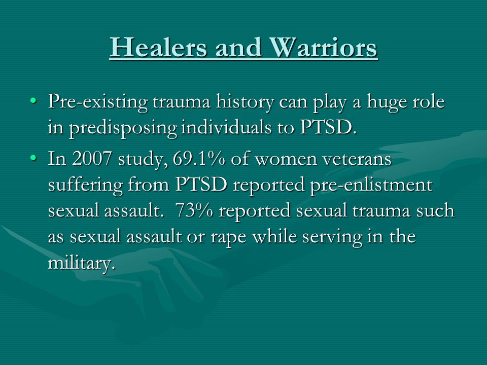 Healers and Warriors Pre-existing trauma history can play a huge role in predisposing individuals to PTSD.