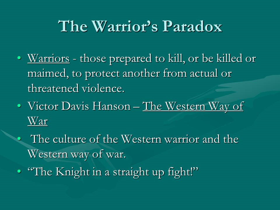 The Warrior's Paradox Warriors - those prepared to kill, or be killed or maimed, to protect another from actual or threatened violence.