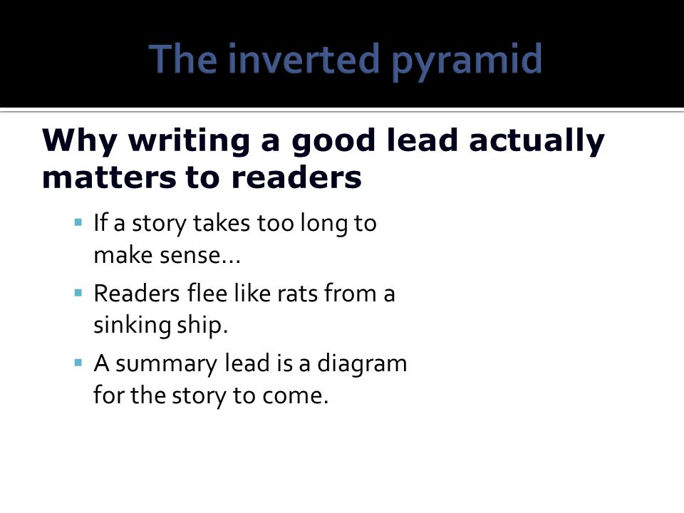 The inverted pyramid Why writing a good lead actually matters to readers. If a story takes too long to make sense…