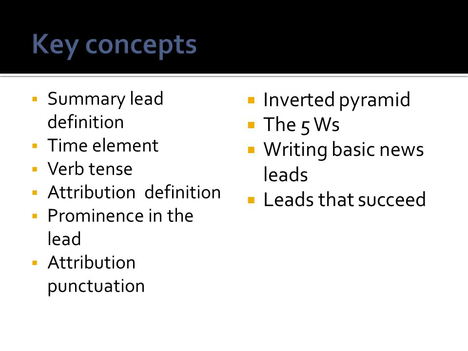 Key concepts Inverted pyramid The 5 Ws Writing basic news leads
