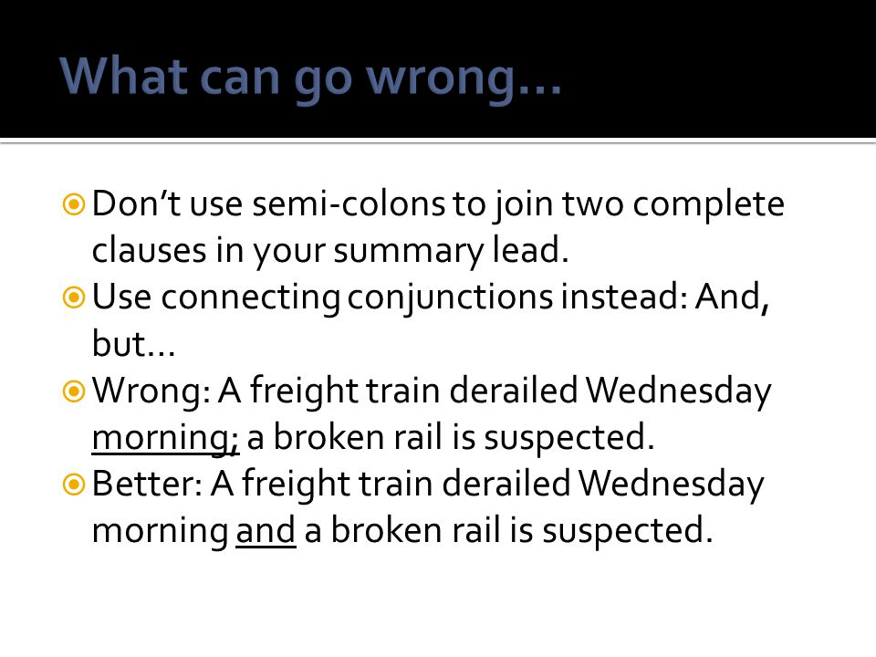 What can go wrong… Don't use semi-colons to join two complete clauses in your summary lead. Use connecting conjunctions instead: And, but…