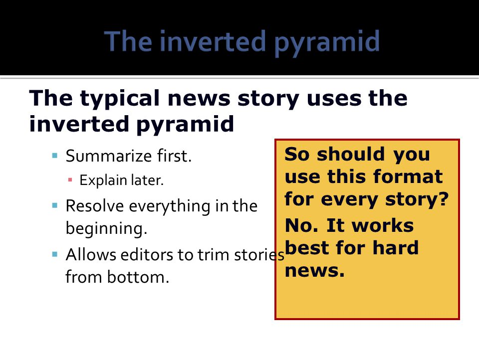 The inverted pyramid The typical news story uses the inverted pyramid
