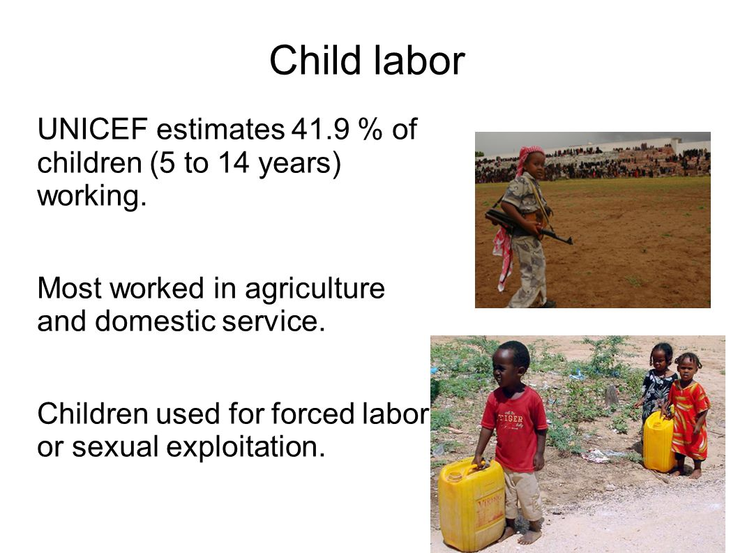 Child labor UNICEF estimates 41.9 % of children (5 to 14 years) working. Most worked in agriculture and domestic service.