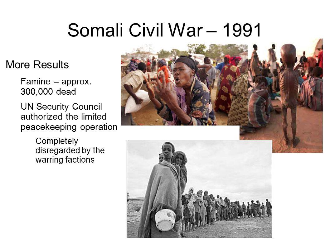 Somali Civil War – 1991 More Results Famine – approx. 300,000 dead
