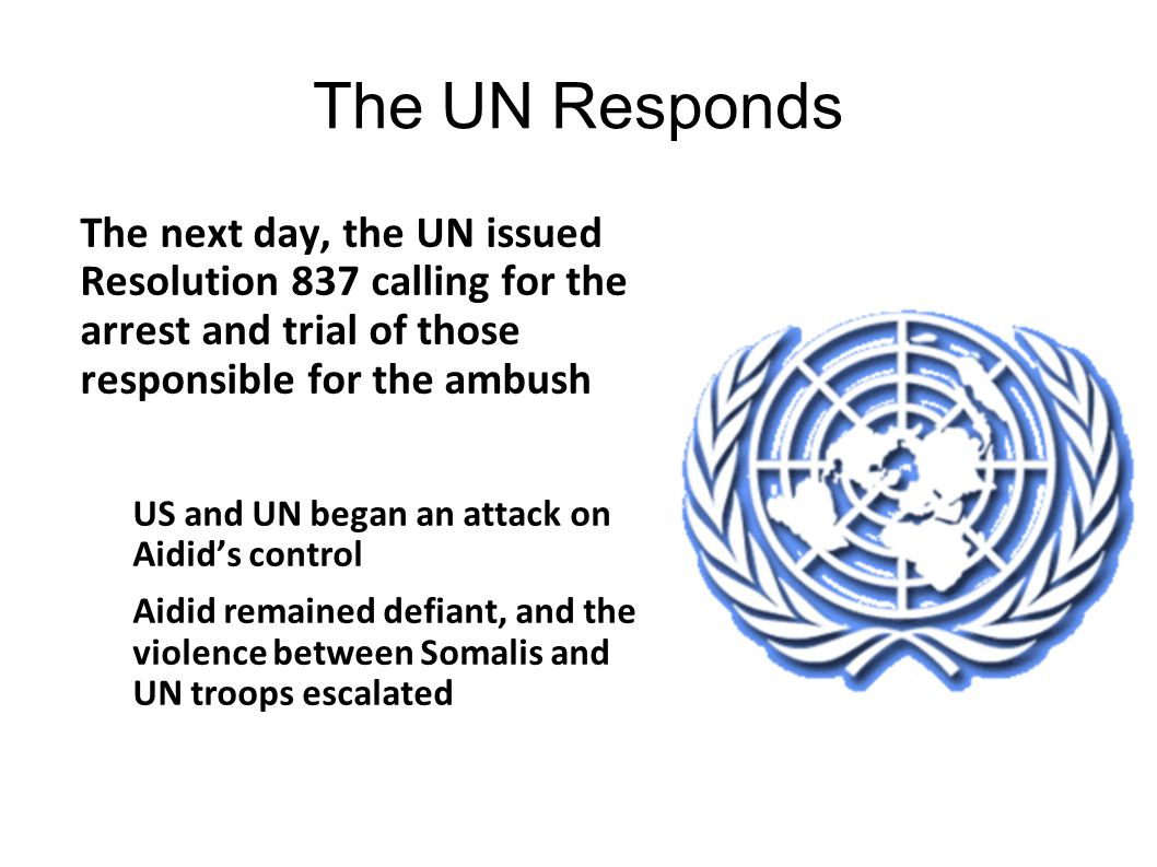 The UN Responds The next day, the UN issued Resolution 837 calling for the arrest and trial of those responsible for the ambush.
