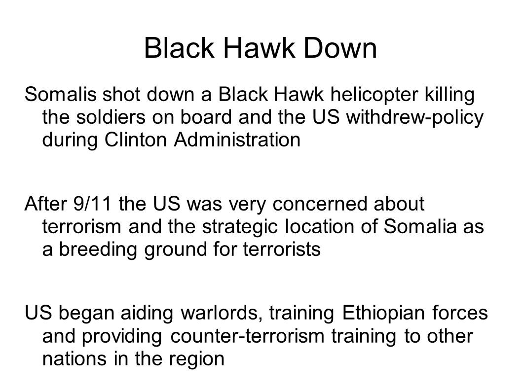 Black Hawk Down Somalis shot down a Black Hawk helicopter killing the soldiers on board and the US withdrew-policy during Clinton Administration.
