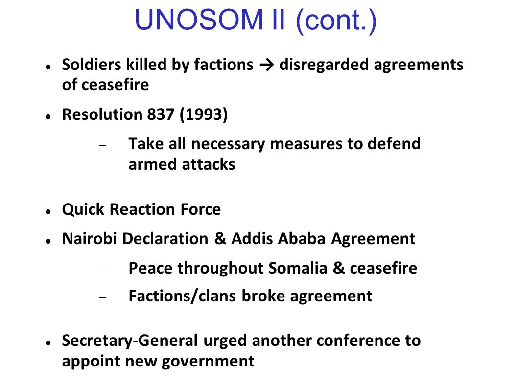 UNOSOM II (cont.) Soldiers killed by factions → disregarded agreements of ceasefire. Resolution 837 (1993)