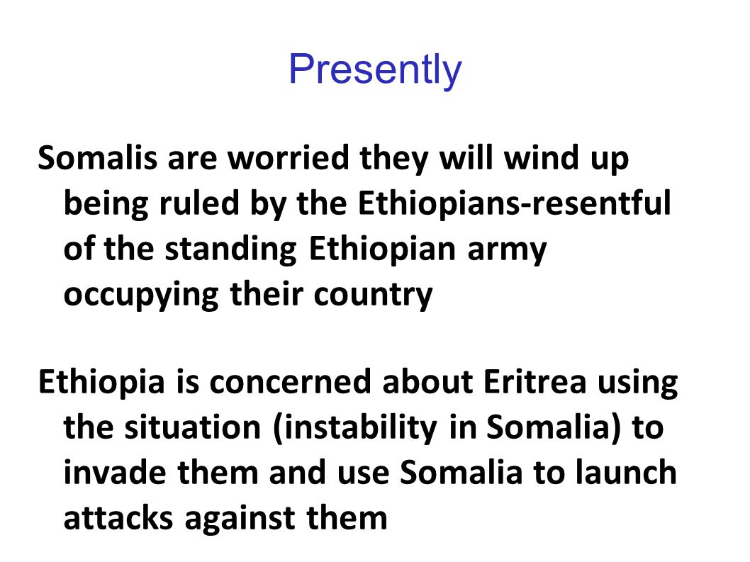 Presently Somalis are worried they will wind up being ruled by the Ethiopians-resentful of the standing Ethiopian army occupying their country.