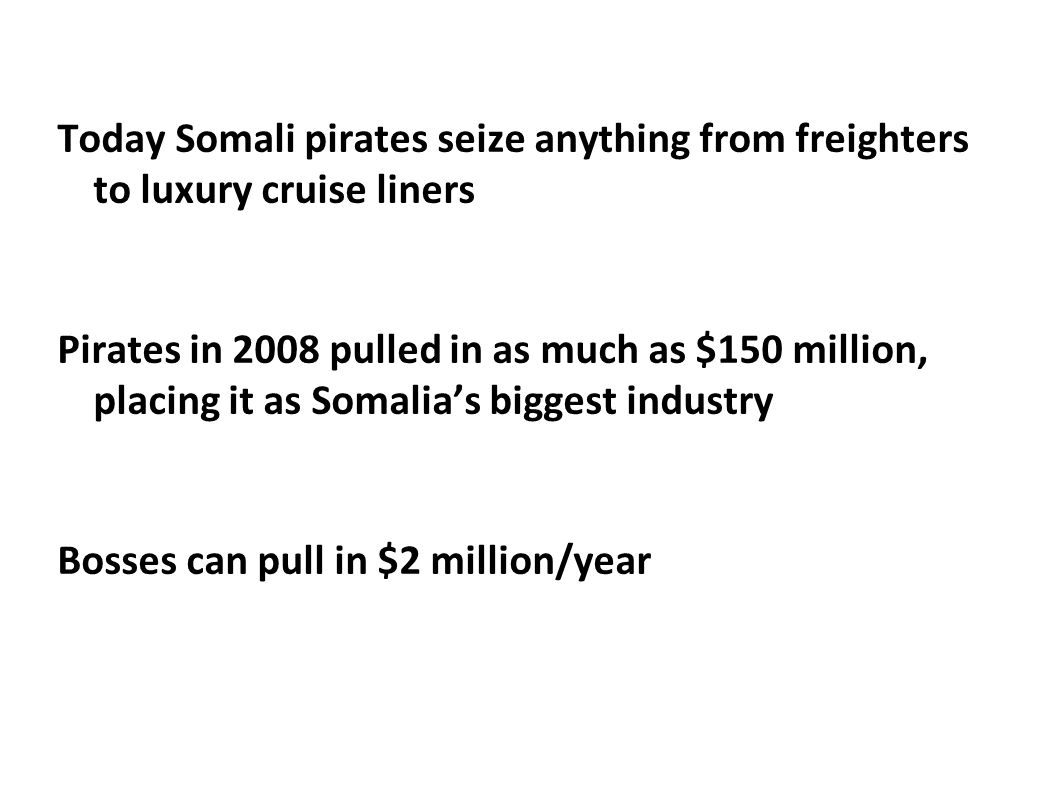 Today Somali pirates seize anything from freighters to luxury cruise liners Pirates in 2008 pulled in as much as $150 million, placing it as Somalia's biggest industry Bosses can pull in $2 million/year