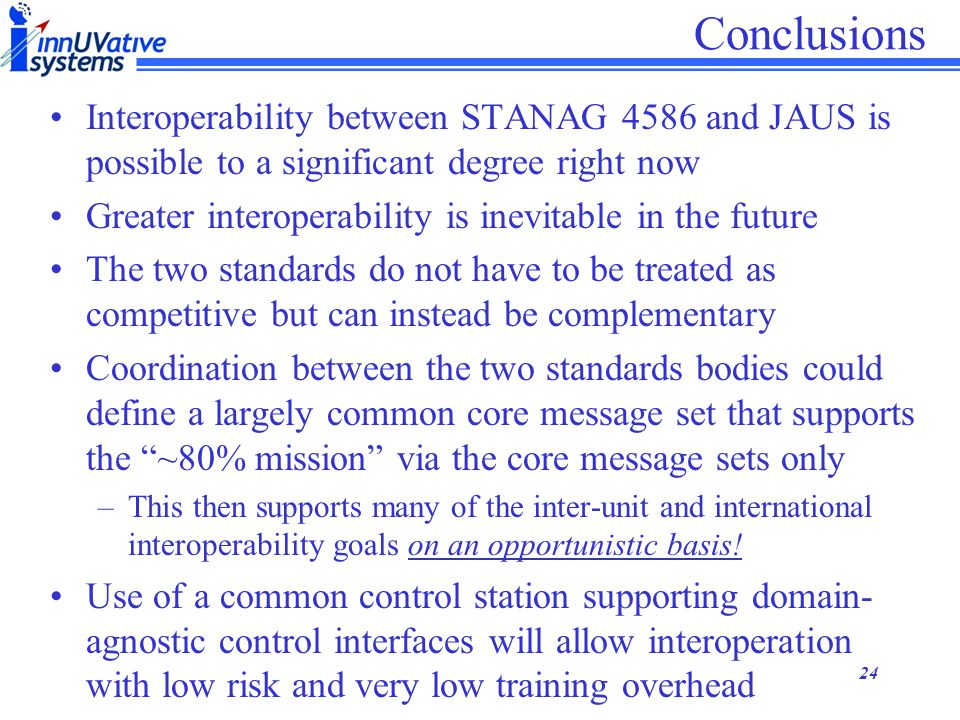 Conclusions Interoperability between STANAG 4586 and JAUS is possible to a significant degree right now.