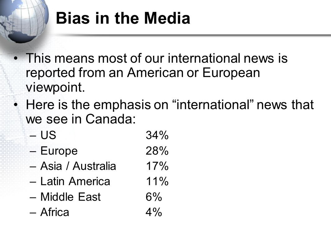 Bias in the Media This means most of our international news is reported from an American or European viewpoint.