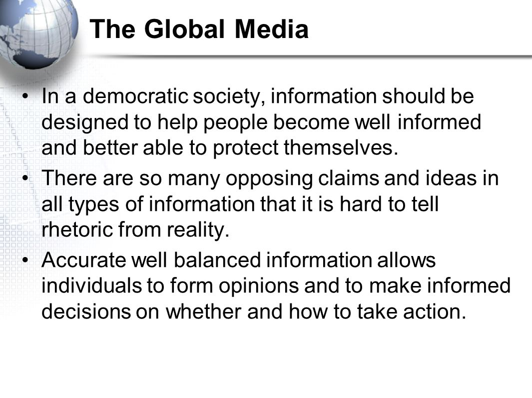 The Global Media In a democratic society, information should be designed to help people become well informed and better able to protect themselves.