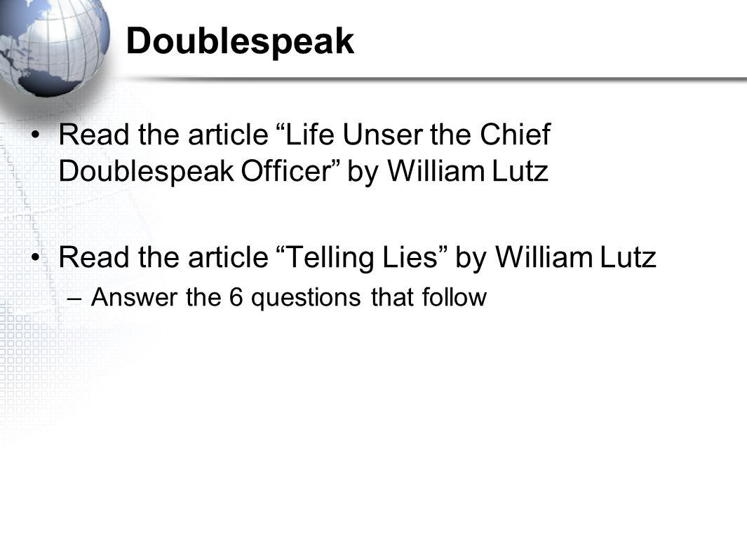 Doublespeak Read the article Life Unser the Chief Doublespeak Officer by William Lutz. Read the article Telling Lies by William Lutz.