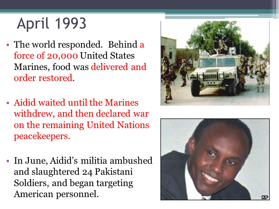 April 1993 The world responded. Behind a force of 20,000 United States Marines, food was delivered and order restored.