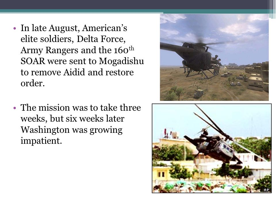 In late August, American's elite soldiers, Delta Force, Army Rangers and the 160th SOAR were sent to Mogadishu to remove Aidid and restore order.