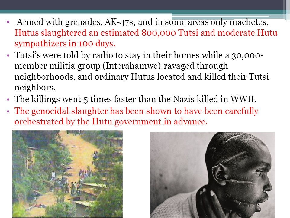 Armed with grenades, AK-47s, and in some areas only machetes, Hutus slaughtered an estimated 800,000 Tutsi and moderate Hutu sympathizers in 100 days.