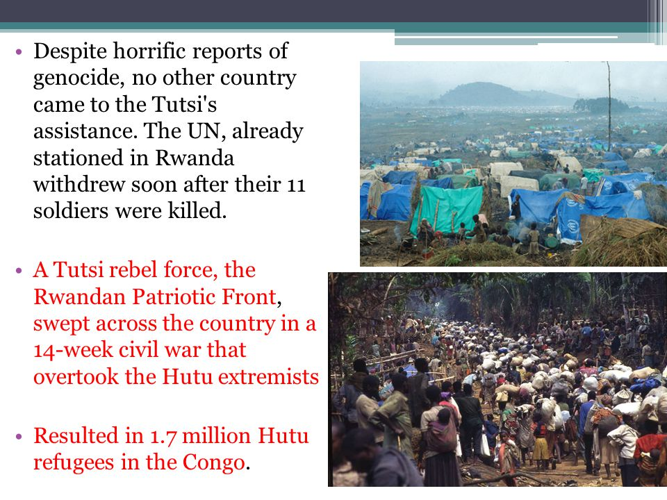 Despite horrific reports of genocide, no other country came to the Tutsi s assistance. The UN, already stationed in Rwanda withdrew soon after their 11 soldiers were killed.