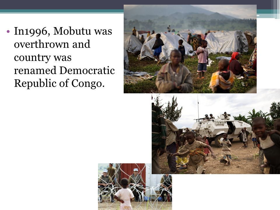 In1996, Mobutu was overthrown and country was renamed Democratic Republic of Congo.