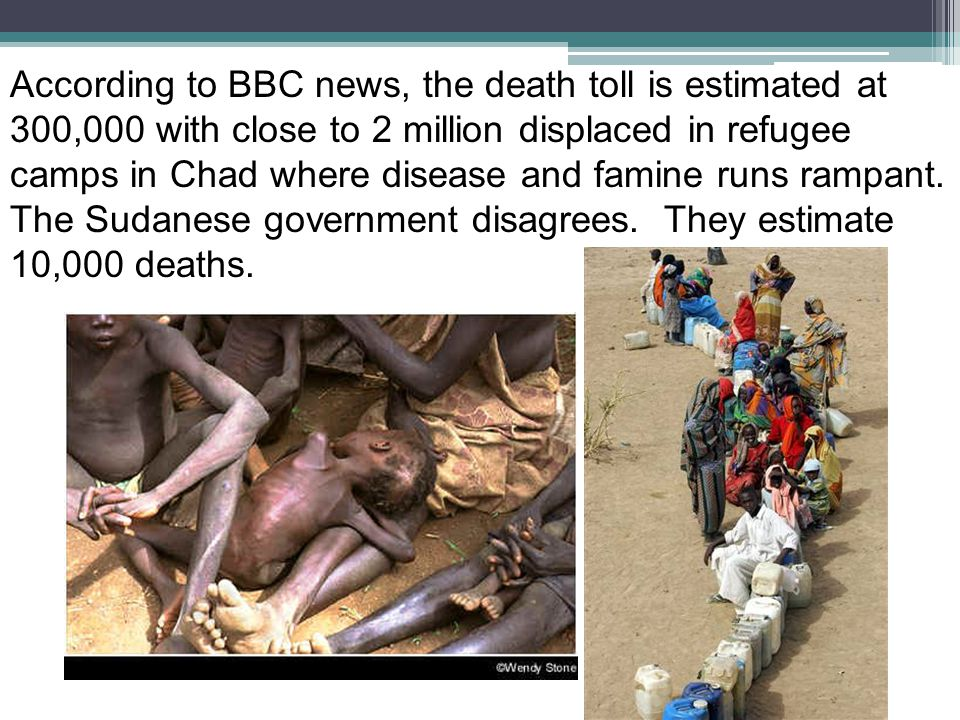 According to BBC news, the death toll is estimated at 300,000 with close to 2 million displaced in refugee camps in Chad where disease and famine runs rampant.