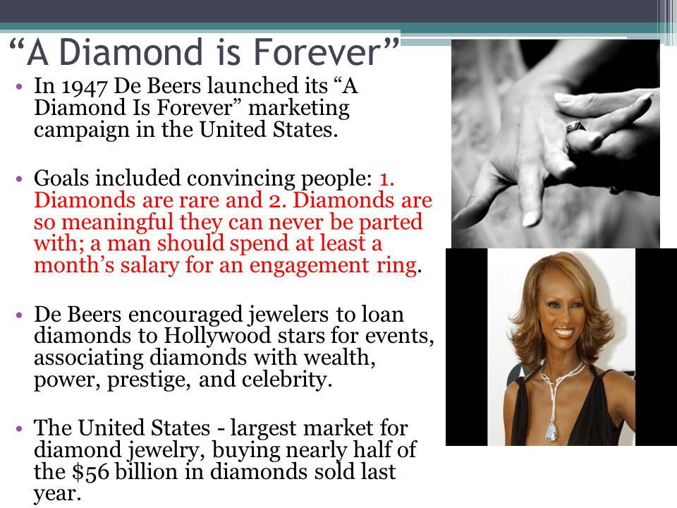 A Diamond is Forever In 1947 De Beers launched its A Diamond Is Forever marketing campaign in the United States.
