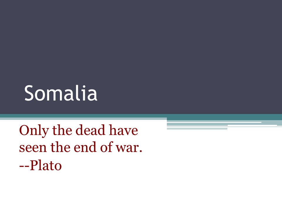Only the dead have seen the end of war. --Plato