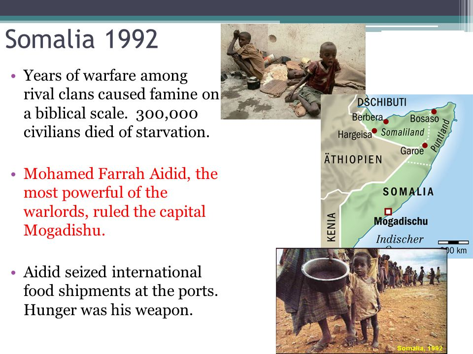 Somalia 1992 Years of warfare among rival clans caused famine on a biblical scale. 300,000 civilians died of starvation.