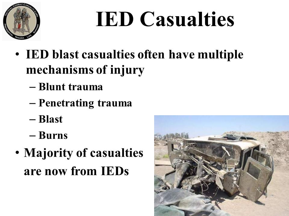 IED Casualties IED blast casualties often have multiple mechanisms of injury. Blunt trauma. Penetrating trauma.