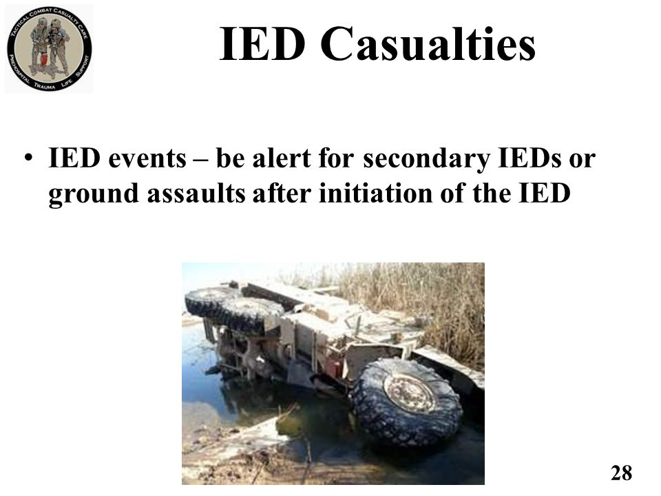 IED Casualties IED events – be alert for secondary IEDs or ground assaults after initiation of the IED.