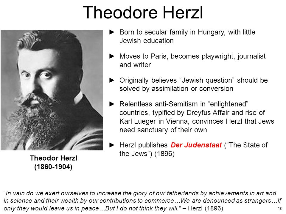 Theodore Herzl Born to secular family in Hungary, with little Jewish education. Moves to Paris, becomes playwright, journalist and writer.