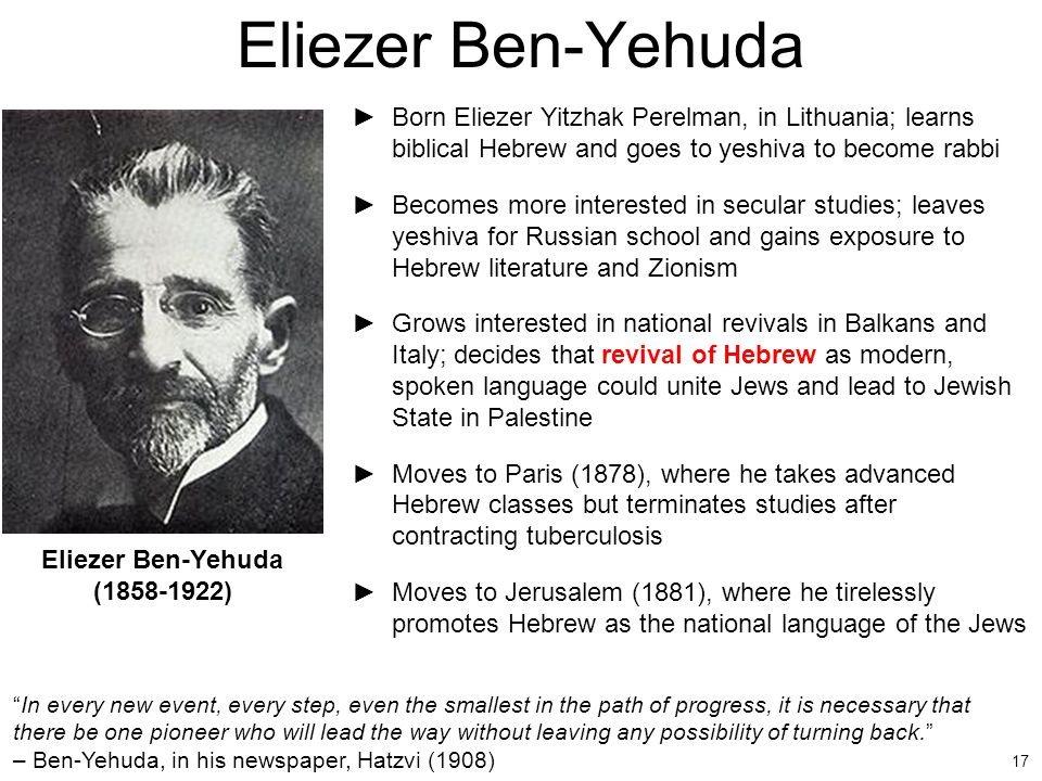 Eliezer Ben-Yehuda Born Eliezer Yitzhak Perelman, in Lithuania; learns biblical Hebrew and goes to yeshiva to become rabbi.