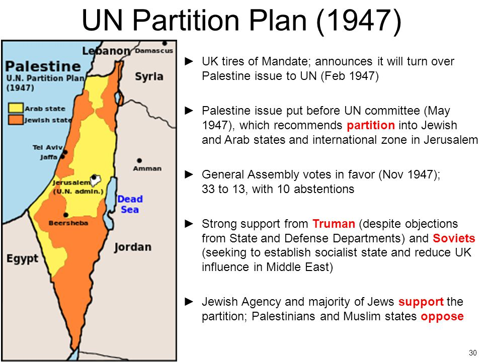 UN Partition Plan (1947) UK tires of Mandate; announces it will turn over Palestine issue to UN (Feb 1947)