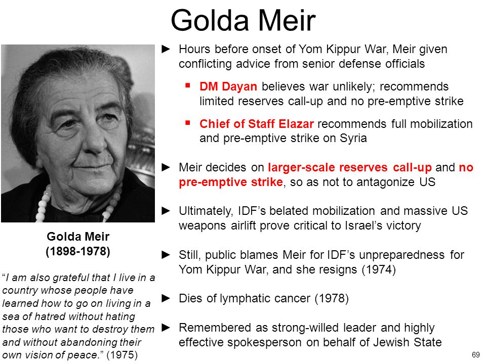 Golda Meir Hours before onset of Yom Kippur War, Meir given conflicting advice from senior defense officials.