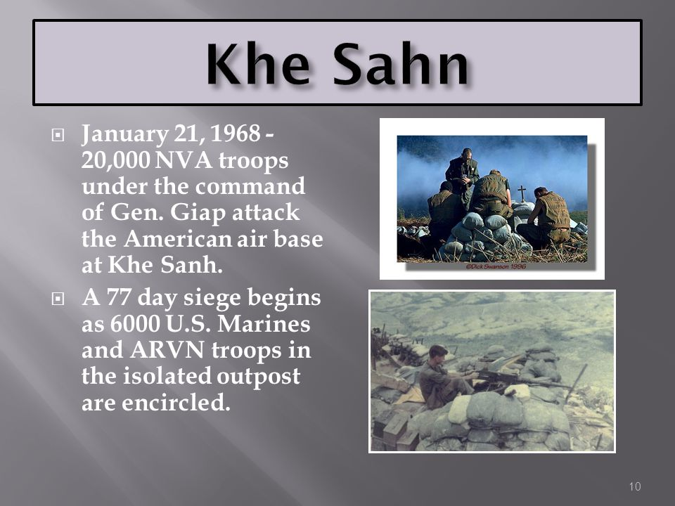 Khe Sahn January 21, 1968 - 20,000 NVA troops under the command of Gen. Giap attack the American air base at Khe Sanh.