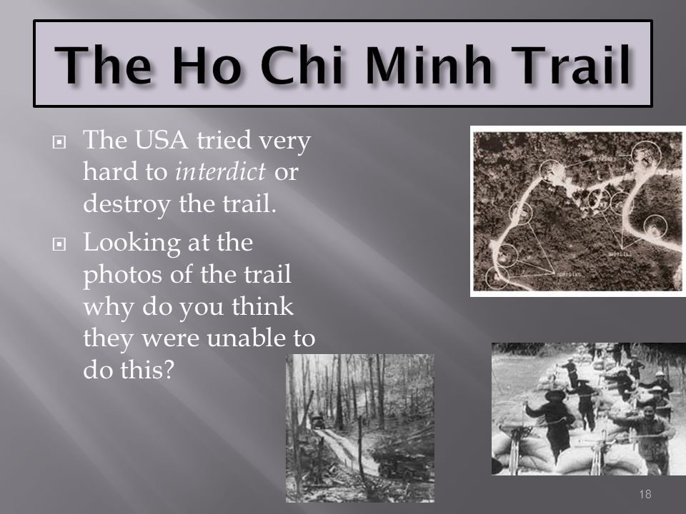 The Ho Chi Minh Trail The USA tried very hard to interdict or destroy the trail.