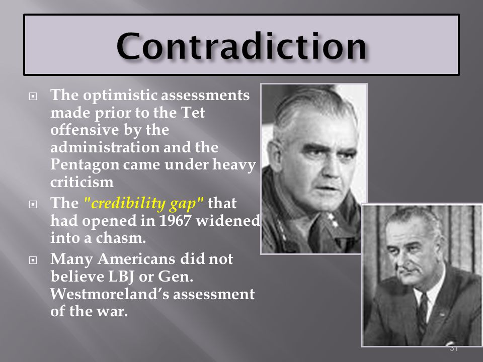 Contradiction The optimistic assessments made prior to the Tet offensive by the administration and the Pentagon came under heavy criticism.
