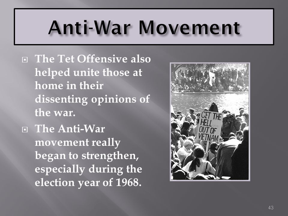 Anti-War Movement The Tet Offensive also helped unite those at home in their dissenting opinions of the war.