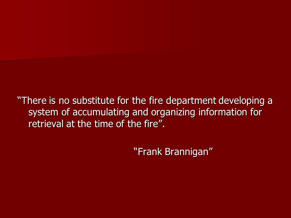 There is no substitute for the fire department developing a system of accumulating and organizing information for retrieval at the time of the fire .