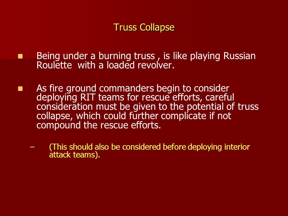 Truss Collapse Being under a burning truss , is like playing Russian Roulette with a loaded revolver.
