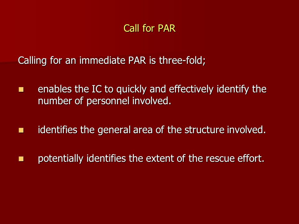 Call for PAR Calling for an immediate PAR is three-fold; enables the IC to quickly and effectively identify the number of personnel involved.