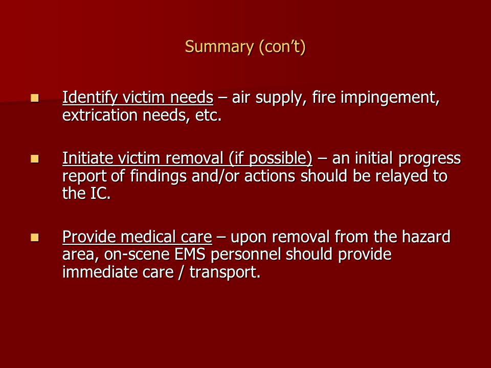 Summary (con't) Identify victim needs – air supply, fire impingement, extrication needs, etc.