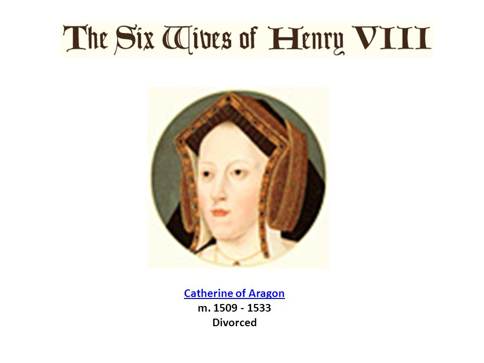 Catherine of Aragon m. 1509 - 1533 Divorced
