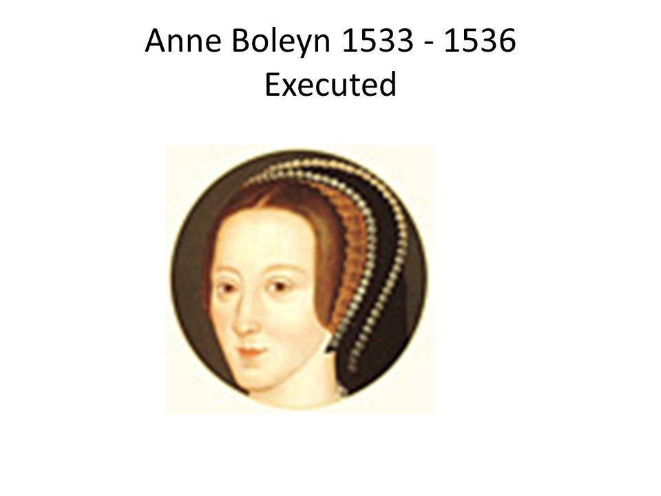 Anne Boleyn 1533 - 1536 Executed