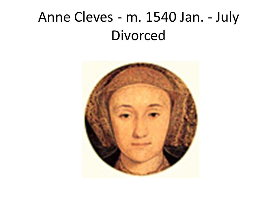 Anne Cleves - m. 1540 Jan. - July Divorced
