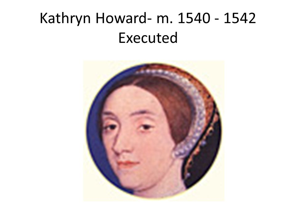 Kathryn Howard- m. 1540 - 1542 Executed