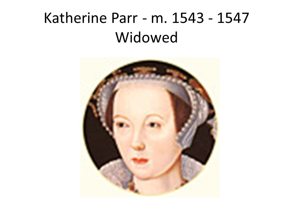 Katherine Parr - m. 1543 - 1547 Widowed
