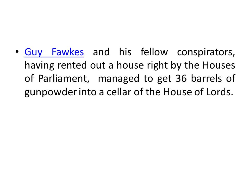 Guy Fawkes and his fellow conspirators, having rented out a house right by the Houses of Parliament, managed to get 36 barrels of gunpowder into a cellar of the House of Lords.